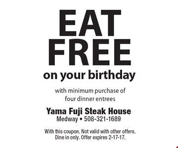Eat free on your birthday with minimum purchase of four dinner entrees. With this coupon. Not valid with other offers. Dine in only. Offer expires 2-17-17.