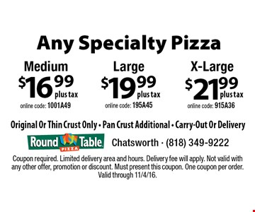 Any Specialty Pizza. $21.99 Plus Tax X-Large. Online code: 915A36. $19.99 Plus Tax Large. Online code: 195A45. $16.99 Plus Tax Medium. Online code: 1001A49. Original Or Thin Crust Only - Pan Crust Additional - Carry-Out Or Delivery. Coupon required. Limited delivery area and hours. Delivery fee will apply. Not valid with any other offer, promotion or discount. Must present this coupon. One coupon per order. Valid through 11/4/16.