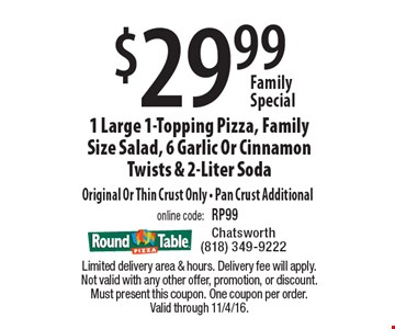 Family Special. $29.99 1 Large 1-Topping Pizza, Family Size Salad, 6 Garlic Or Cinnamon Twists & 2-Liter Soda Original Or Thin Crust Only - Pan Crust Additional. Online code: RP99. Limited delivery area & hours. Delivery fee will apply. Not valid with any other offer, promotion, or discount. Must present this coupon. One coupon per order. Valid through 11/4/16.