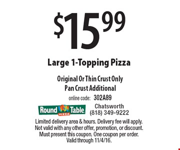 $15.99 Large 1-Topping Pizza. Original Or Thin Crust Only. Pan Crust Additional. Online code: 302A89. Limited delivery area & hours. Delivery fee will apply. Not valid with any other offer, promotion, or discount. Must present this coupon. One coupon per order. Valid through 11/4/16.