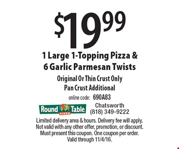 $19.99 1 Large 1-Topping Pizza & 6 Garlic Parmesan Twists. Original Or Thin Crust Only. Pan Crust Additional. Online code: 690A83. Limited delivery area & hours. Delivery fee will apply. Not valid with any other offer, promotion, or discount. Must present this coupon. One coupon per order. Valid through 11/4/16.
