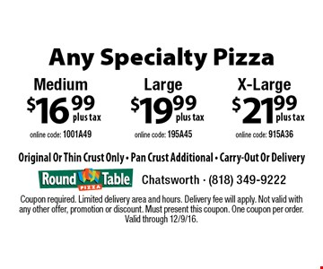 Any specialty pizza. $21.99 x-large (online code: 915A36.) $19.99 large (online code: 195A45.) $16.99 medium (online code: 1001A49.) Original or thin crust only. Pan crust additional. Carry-out or delivery. Coupon required. Limited delivery area and hours. Delivery fee will apply. Not valid with any other offer, promotion or discount. Must present this coupon. One coupon per order. Valid through 12/9/16.