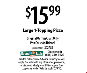 $15.99 large 1-topping pizza. Original or thin crust only. Pan crust additional. Online code: 302A89. Limited delivery area & hours. Delivery fee will apply. Not valid with any other offer, promotion, or discount. Must present this coupon. One coupon per order. Valid through 12/9/16.