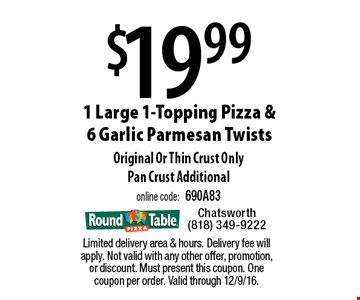 $19.99 1 large 1-topping pizza & 6 garlic parmesan twists. Original or thin crust only. Pan crust additional. Online code: 690A83. Limited delivery area & hours. Delivery fee will apply. Not valid with any other offer, promotion, or discount. Must present this coupon. One coupon per order. Valid through 12/9/16.
