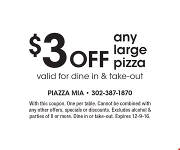 $3 OFF any large pizza valid for dine in & take-out. With this coupon. One per table. Cannot be combined with any other offers, specials or discounts. Excludes alcohol & parties of 8 or more. Dine in or take-out. Expires 12-9-16.