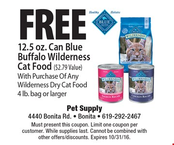Free 12.5 oz. Can Blue Buffalo Wilderness Cat Food ($2.79 Value) With Purchase Of Any Wilderness Dry Cat Food 4 lb. bag or larger. Must present this coupon. Limit one coupon per customer. While supplies last. Cannot be combined with other offers/discounts. Expires 10/31/16.