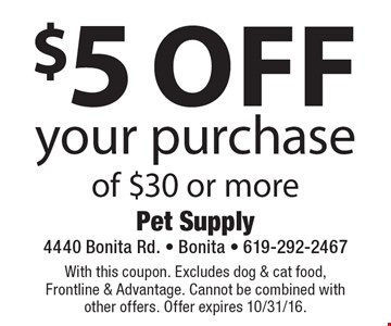 $5 Off your purchase of $30 or more. With this coupon. Excludes dog & cat food, Frontline & Advantage. Cannot be combined with other offers. Offer expires 10/31/16.
