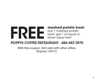 Free mashed potato bowl, buy 1 mashed potato bowl, get 1 of equal or lesser value free!. With this coupon. Not valid with other offers. Expires 1/31/17.