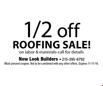1/2 off roofing sale! On labor & materials. Call for details. Must present coupon. Not to be combined with any other offers. Expires 11-11-16.
