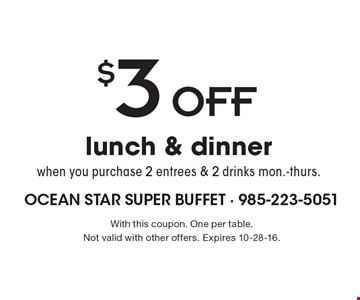 $3 Off lunch & dinner when you purchase 2 entrees & 2 drinks mon.-thurs.. With this coupon. One per table. Not valid with other offers. Expires 10-28-16.