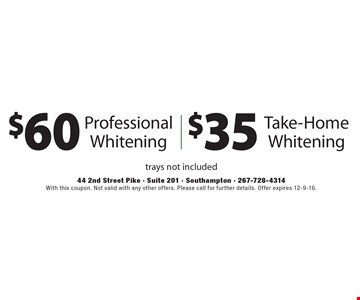 $60 Professional Whitening OR $35 Take-Home Whitening. Trays not included. With this coupon. Not valid with any other offers. Please call for further details. Offer expires 12-9-16.