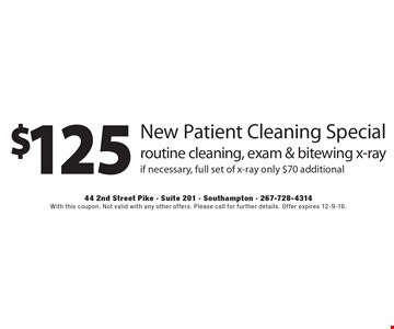 $125 New Patient Cleaning Special. Routine cleaning, exam & bitewing x-ray. If necessary, full set of x-ray only $70 additional. With this coupon. Not valid with any other offers. Please call for further details. Offer expires 12-9-16.