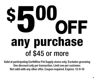 $5.00 OFF any purchase of $45 or more. Valid at participating EarthWise Pet Supply stores only. Excludes grooming One discount only per transaction. Limit one per customer. Not valid with any other offer. Coupon required. Expires: 12-9-16