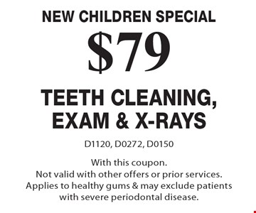 New Children Special $79 Teeth Cleaning, Exam & X-Rays. D1120, D0272, D0150 With this coupon. Not valid with other offers or prior services. Applies to healthy gums & may exclude patients with severe periodontal disease.
