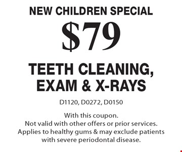 New Children Special. $79 Teeth Cleaning, Exam & X-Rays. D1120, D0272, D0150 With this coupon.Not valid with other offers or prior services. Applies to healthy gums & may exclude patients with severe periodontal disease.