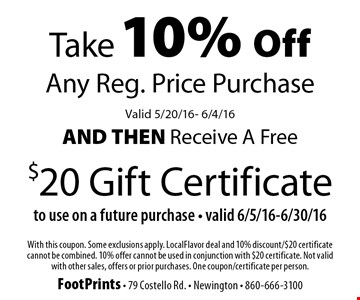 Take 10% Off Any Reg. Price Purchase, Valid 5/20/16- 6/4/16 and then receive a Free $20 Gift Certificate to use on a future purchase, valid 6/5/16-6/30/16. With this coupon. Some exclusions apply. LocalFlavor deal and 10% discount/$20 certificate cannot be combined. 10% offer cannot be used in conjunction with $20 certificate. Not valid with other sales, offers or prior purchases. One coupon/certificate per person.