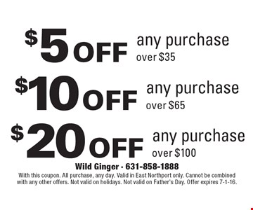 $5 off any purchase over $35. $10 off any purchase over $65. $20 off any purchase over $100. With this coupon. All purchase, any day. Valid in East Northport only. Cannot be combined with any other offers. Not valid on holidays. Not valid on Father's Day. Offer expires 7-1-16.