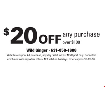 $20 off any purchase over $100. With this coupon. All purchase, any day. Valid in East Northport only. Cannot be combined with any other offers. Not valid on holidays. Offer expires 10-28-16.