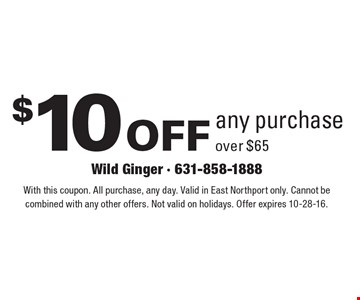 $10 off any purchase over $65. With this coupon. All purchase, any day. Valid in East Northport only. Cannot be combined with any other offers. Not valid on holidays. Offer expires 10-28-16.