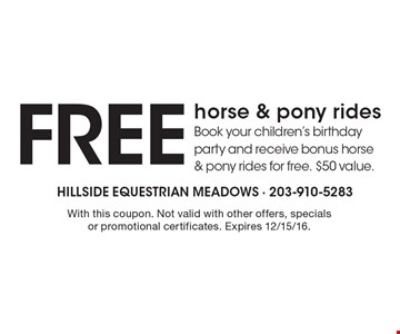 Free horse & pony rides. Book your children's birthday party and receive bonus horse & pony rides for free. $50 value. With this coupon. Not valid with other offers, specials or promotional certificates. Expires 12/15/16.