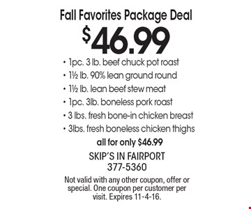 Fall Favorites Package Deal $46.99 1pc. 3 lb. beef chuck pot roast, 1 1/2 lb. 90% lean ground round, 1 1/2 lb. lean beef stew meat, 1pc. 3lb. boneless pork roast, 3 lbs. fresh bone-in chicken breast, 3lbs. fresh boneless chicken thighs all for only $46.99. Not valid with any other coupon, offer or special. One coupon per customer per visit. Expires 11-4-16.