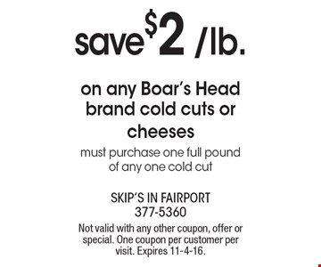 save $2 /lb. on any Boar's Head brand cold cuts or cheeses. Must purchase one full pound of any one cold cut. Not valid with any other coupon, offer or special. One coupon per customer per visit. Expires 11-4-16.