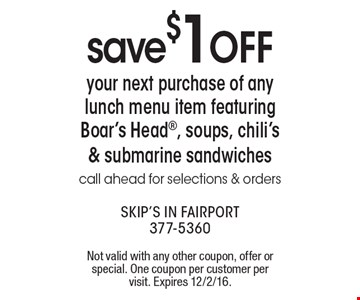 save $1 OFF your next purchase of any lunch menu item featuring Boar's Head®, soups, chili's & submarine sandwiches. call ahead for selections & orders. Not valid with any other coupon, offer or special. One coupon per customer per visit. Expires 12/2/16.