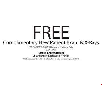 Free Complimentary New Patient Exam & X-Rays (D0150/D0210/D0330). Uninsured Patients Only. $330 Value. With this coupon. Not valid with other offers or prior services. Expires 2-10-17.