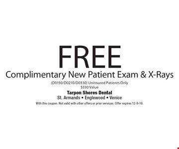 Free Complimentary New Patient Exam & X-Rays (D0150/D0210/D0330) Uninsured Patients Only $330 Value. With this coupon. Not valid with other offers or prior services. Offer expires 12-9-16.