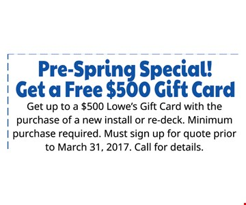 Pre-Spring special!  Get a Free $500 Gift card Get up to a $500 Lowe's gift card with with the purchase of a new install or re-deck. Minimum purchase required. Must sign up for quote prior to March 31 2017