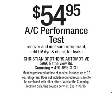 $54.95 A/C Performance Test recover and measure refrigerant, add UV dye & check for leaks. Must be presented at time of service. Includes up to 32 oz. refrigerant. Does not include required repairs. Not to be combined with other offers. Valid at the Cumming location only. One coupon per visit. Exp. 11/6/16.