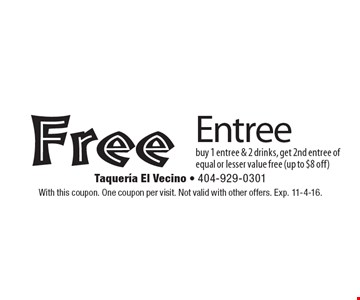 Free Entree. Buy 1 entree & 2 drinks, get 2nd entree of equal or lesser value free (up to $8 off). With this coupon. One coupon per visit. Not valid with other offers. Exp. 11-4-16.