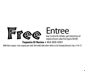 Free Entree. Buy 1 entree & 2 drinks, get 2nd entree of equal or lesser value free (up to $8 off). With this coupon. One coupon per visit. Not valid with other offers or for Sunday Brunch. Exp. 4-14-17.