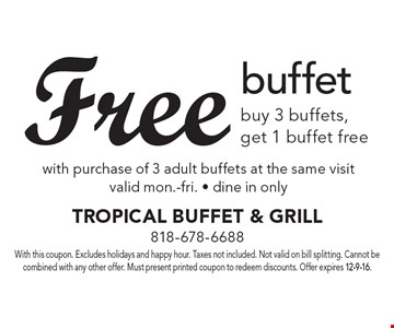 Free buffet buy 3 buffets, get 1 buffet free with purchase of 3 adult buffets at the same visit valid mon.-fri. - dine in only . With this coupon. Excludes holidays and happy hour. Taxes not included. Not valid on bill splitting. Cannot be combined with any other offer. Must present printed coupon to redeem discounts. Offer expires 12-9-16.