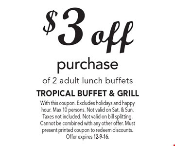 $3 off purchase of 2 adult lunch buffets. With this coupon. Excludes holidays and happy hour. Max 10 persons. Not valid on Sat. & Sun. Taxes not included. Not valid on bill splitting. Cannot be combined with any other offer. Must present printed coupon to redeem discounts.Offer expires 12-9-16.