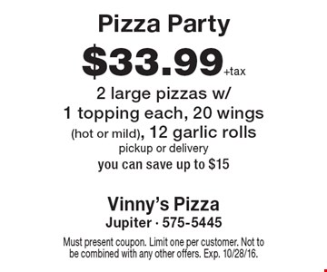 Pizza Party. $33.99 +tax 2 large pizzas w/1 topping each, 20 wings (hot or mild), 12 garlic rolls. Pickup or delivery. You can save up to $15. Must present coupon. Limit one per customer. Not to be combined with any other offers. Exp. 10/28/16.