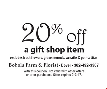 20% off a gift shop item excludes fresh flowers, grave mounds, wreaths & poinsettias. With this coupon. Not valid with other offers or prior purchases. Offer expires 2-3-17.