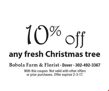 10% off any fresh Christmas tree. With this coupon. Not valid with other offers or prior purchases. Offer expires 2-3-17.