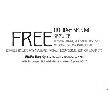 HOLIDAY SPECIAL free service Buy any service, get another service of equal or lesser value FREE. Services include any massage, facials, body scrub, slim or wrap, etc. With this coupon. Not valid with other offers. Expires 1-6-17.
