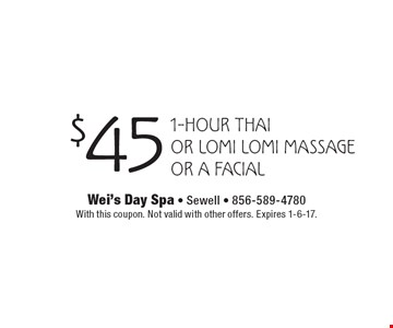 $45 1-hour Thai or Lomi Lomi Massage or a Facial. With this coupon. Not valid with other offers. Expires 1-6-17.