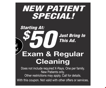 New patient special starting at $50 exam and regular cleaning. Does not include required x-rays. One per family. New Patients only. Other restrictions may apply. Call for details. With this coupon. Not valid with other offers or services.