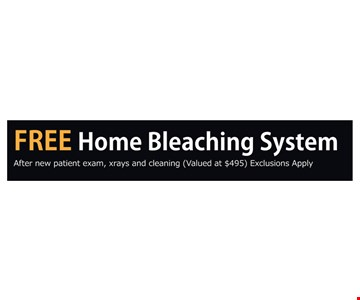 Free Home Bleaching System. After new patient exam, xrays and cleaning. Valued at $495. Exclusions apply.