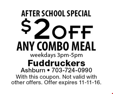 AFTER SCHOOL SPECIAL. $2 OFF ANY COMBO MEAL. Weekdays 3pm-5pm. With this coupon. Not valid with other offers. Offer expires 11-11-16.