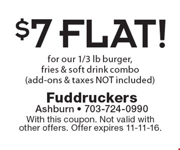 $7 FLAT! for our 1/3 lb burger, fries & soft drink combo (add-ons & taxes NOT included). With this coupon. Not valid with other offers. Offer expires 11-11-16.