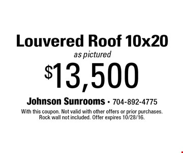 $13,500 Louvered Roof 10x20 as pictured. With this coupon. Not valid with other offers or prior purchases. Rock wall not included. Offer expires 10/28/16.
