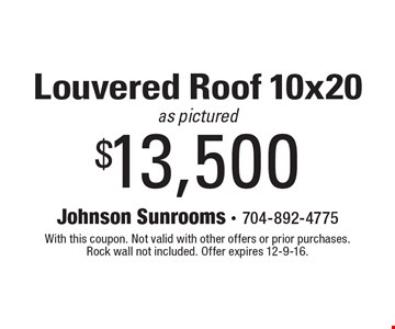 $13,500 Louvered Roof 10x20 as pictured. With this coupon. Not valid with other offers or prior purchases. Rock wall not included. Offer expires 12-9-16.