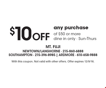$10 Off any purchase of $50 or more, dine in only, Sun-Thurs. With this coupon. Not valid with other offers. Offer expires 12/9/16.