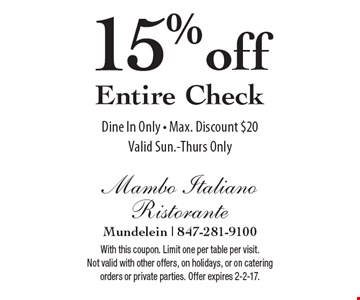 15% off Entire Check Dine In Only - Max. Discount $20. Valid Sun.-Thurs Only. With this coupon. Limit one per table per visit. Not valid with other offers, on holidays, or on catering orders or private parties. Offer expires 2-2-17.