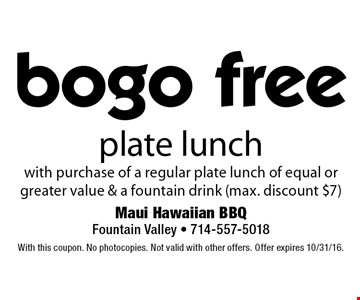 Bogo free plate lunch with purchase of a regular plate lunch of equal or greater value & a fountain drink (max. discount $7). With this coupon. No photocopies. Not valid with other offers. Offer expires 10/31/16.