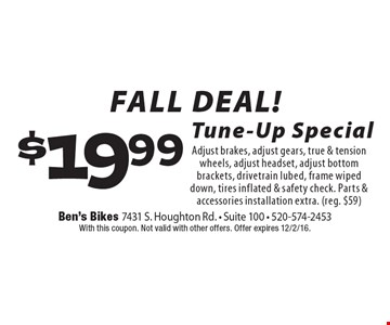 FALL DEAL! $19.99 Tune-Up Special - Adjust brakes, adjust gears, true & tension wheels, adjust headset, adjust bottom brackets, drivetrain lubed, frame wiped down, tires inflated & safety check. Parts & accessories installation extra. (reg. $59). With this coupon. Not valid with other offers. Offer expires 12/2/16.